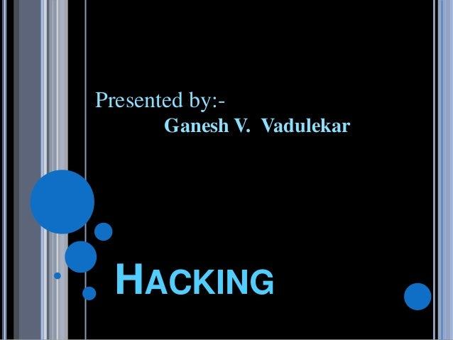 HACKING Presented by:- Ganesh V. Vadulekar
