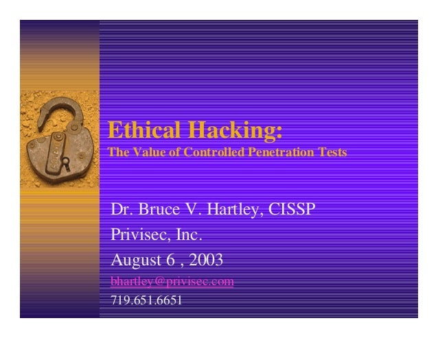 Ethical Hacking: The Value of Controlled Penetration Tests Dr. Bruce V. Hartley, CISSP Privisec, Inc. August 6 , 2003 bhar...