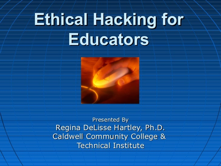 Ethical Hacking for    Educators            Presented By   Regina DeLisse Hartley, Ph.D.  Caldwell Community College &    ...