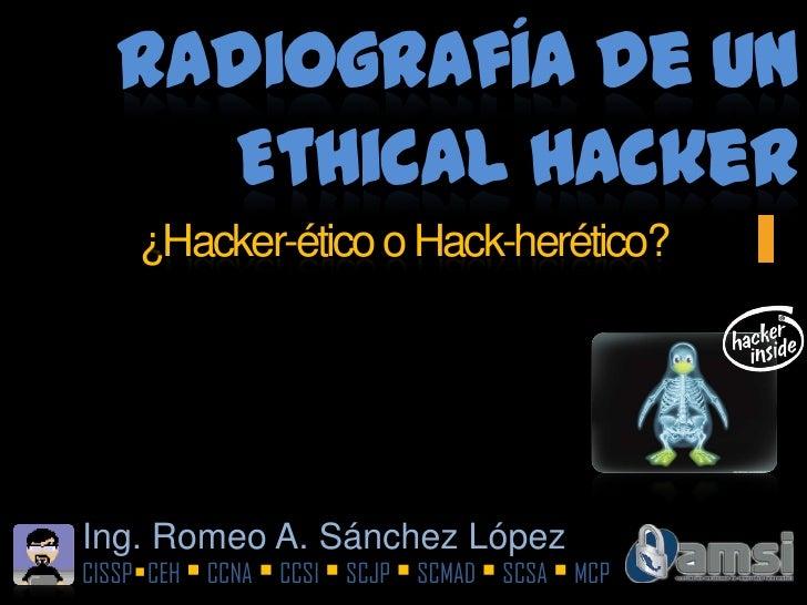 Radiografía de un Ethical Hacker<br />¿Hacker-ético o Hack-herético?<br />Ing. Romeo A. Sánchez López<br />CISSPCEH  CCN...