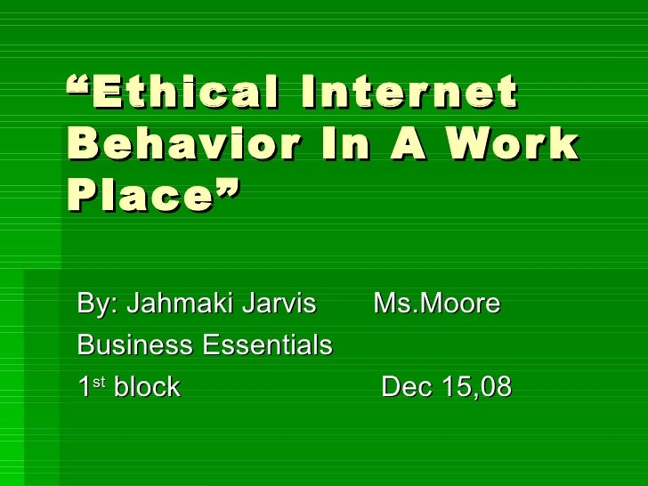 """"""" Ethical Internet Behavior In A Work Place"""" By: Jahmaki Jarvis  Ms.Moore Business Essentials 1 st  block  Dec 15,08"""