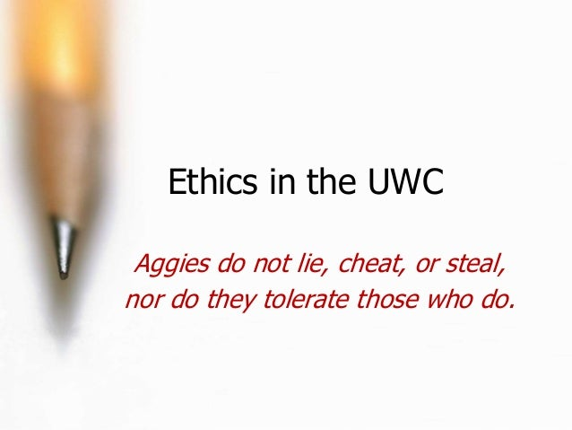 Ethics in the UWC Aggies do not lie, cheat, or steal, nor do they tolerate those who do.