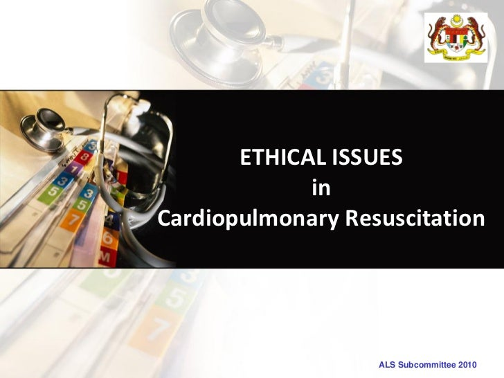 ETHICAL ISSUES             inCardiopulmonary Resuscitation                   ALS Subcommittee 2010