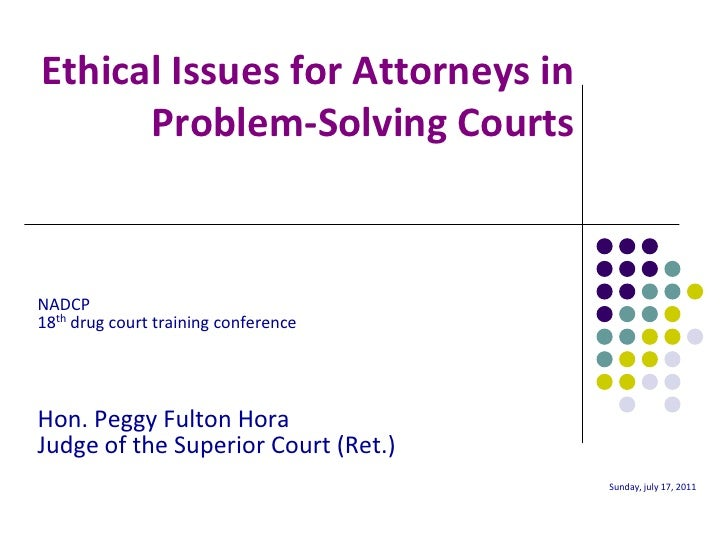 Ethical Issues for Attorneys in      Problem-Solving CourtsNADCP18th drug court training conferenceHon. Peggy Fulton HoraJ...