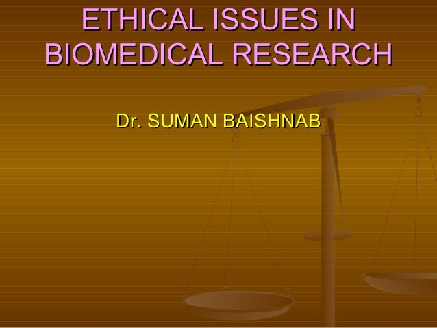 ETHICAL ISSUES INETHICAL ISSUES IN BIOMEDICAL RESEARCHBIOMEDICAL RESEARCH Dr. SUMAN BAISHNABDr. SUMAN BAISHNAB