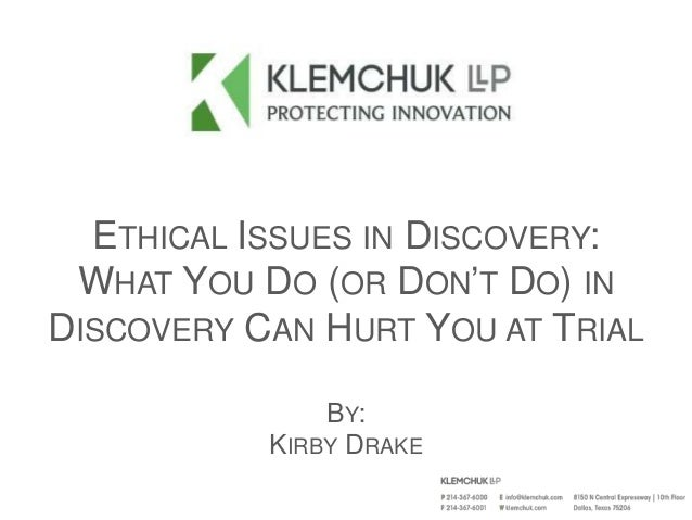 ETHICAL ISSUES IN DISCOVERY: WHAT YOU DO (OR DON'T DO) IN DISCOVERY CAN HURT YOU AT TRIAL BY: KIRBY DRAKE