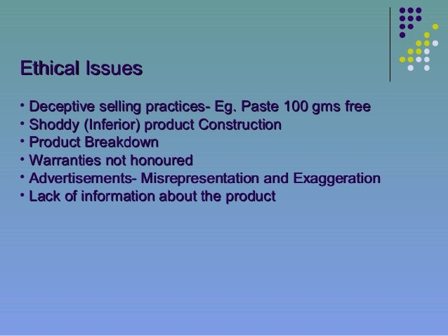 Ethical Issues• Deceptive selling practices- Eg. Paste 100 gms free• Shoddy (Inferior) product Construction• Product Break...