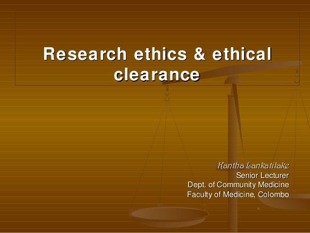 Research ethics & ethicalResearch ethics & ethicalclearanceclearanceKantha LankatilakeKantha LankatilakeSenior LecturerSen...