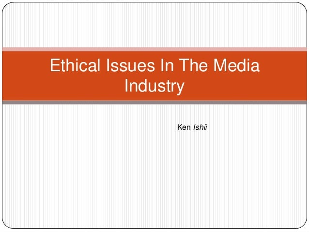 Ethical Issues In The MediaIndustryKen Ishii