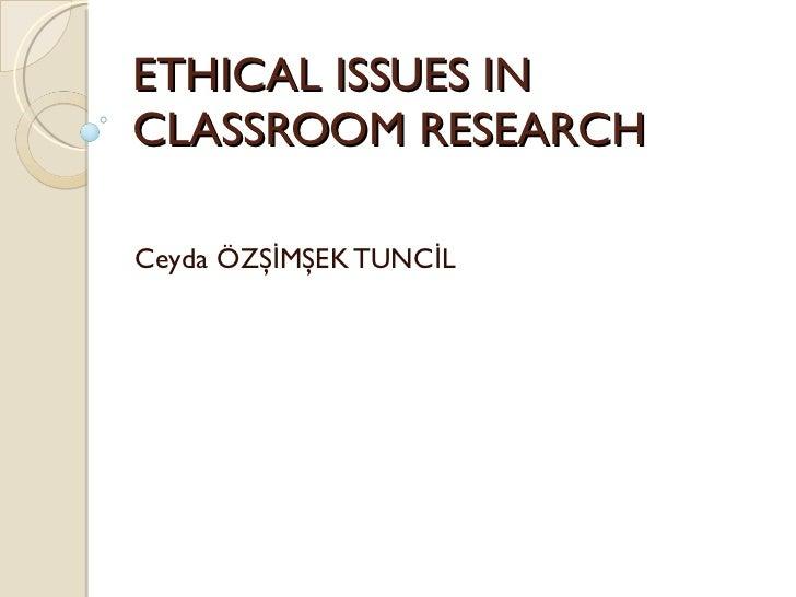 ETHICAL ISSUES IN CLASSROOM RESEARCH Ceyda ÖZŞİMŞEK TUNCİL