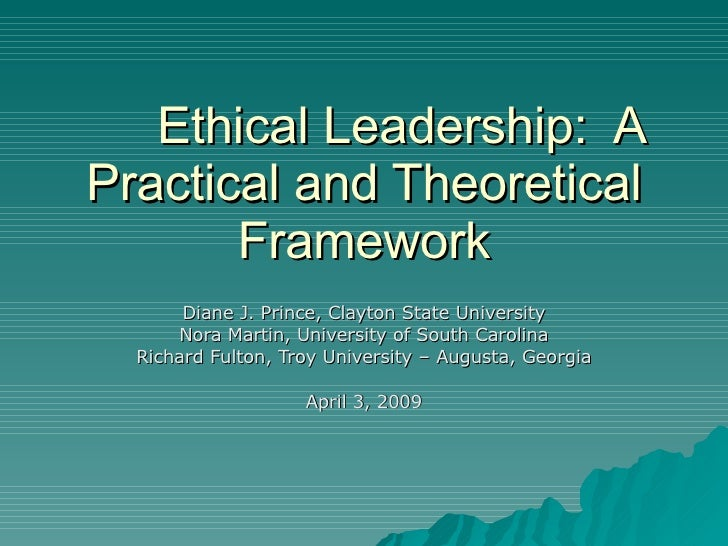 Ethical Leadership:  A Practical and Theoretical Framework Diane J. Prince, Clayton State University Nora Martin, Universi...