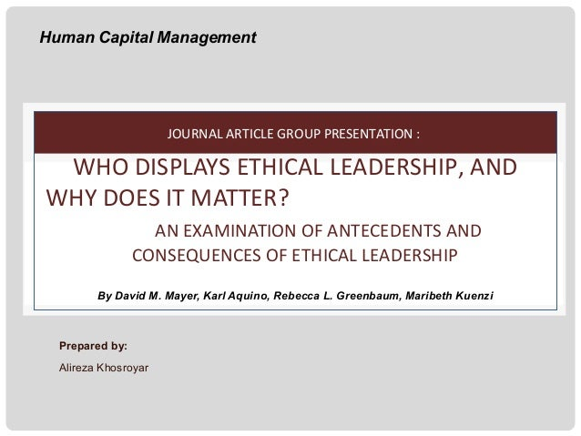 Human Capital Management  JOURNAL ARTICLE GROUP PRESENTATION :  WHO DISPLAYS ETHICAL LEADERSHIP, AND WHY DOES IT MATTER? A...