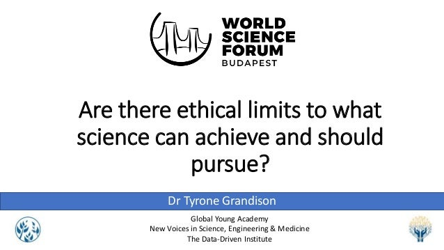 Are there ethical limits to what science can achieve and should pursue? Dr Tyrone Grandison Global Young Academy New Voice...