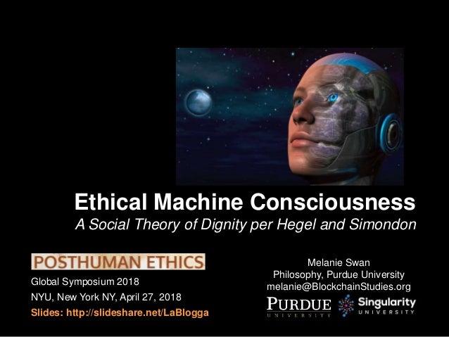 Global Symposium 2018 NYU, New York NY, April 27, 2018 Slides: http://slideshare.net/LaBlogga Ethical Machine Consciousnes...