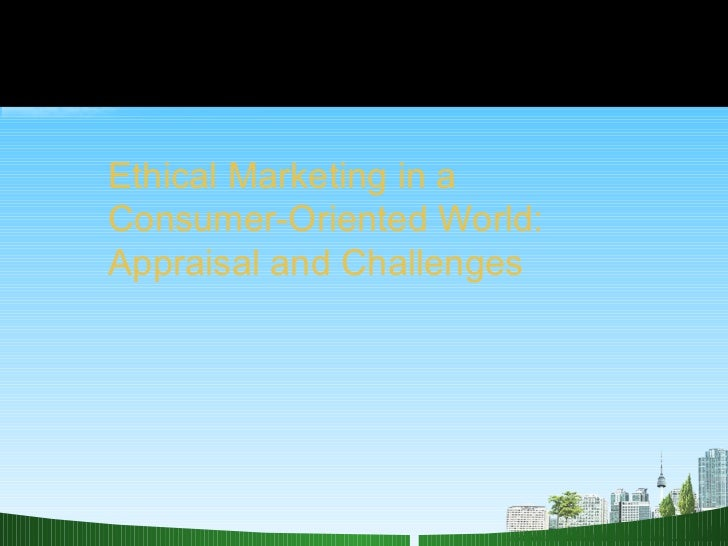 Ethical Marketing in a Consumer-Oriented World:  Appraisal and Challenges