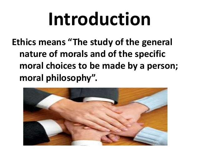 """Introduction Ethics means """"The study of the general nature of morals and of the specific moral choices to be made by a per..."""