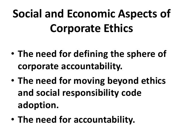 Social and Economic Aspects of Corporate Ethics • The need for defining the sphere of corporate accountability. • The need...