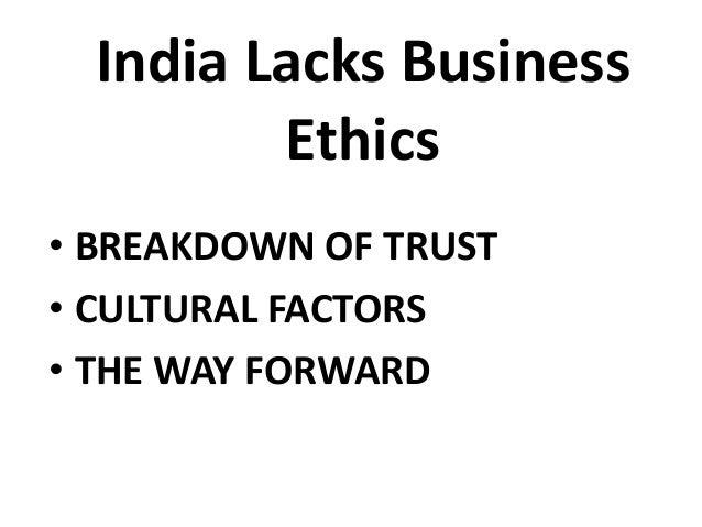 India Lacks Business Ethics • BREAKDOWN OF TRUST • CULTURAL FACTORS • THE WAY FORWARD