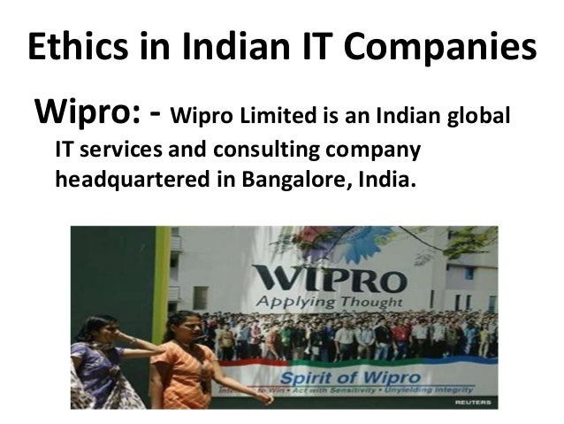 Ethics in Indian IT Companies Wipro: - Wipro Limited is an Indian global IT services and consulting company headquartered ...