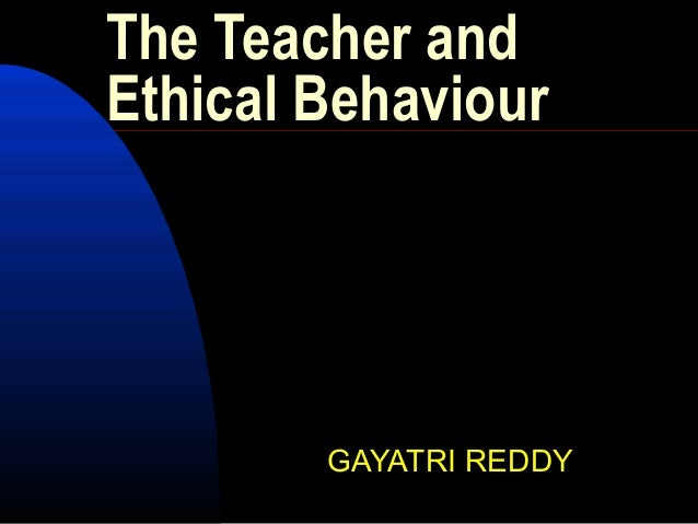 The Teacher and Ethical Behaviour GAYATRI REDDY