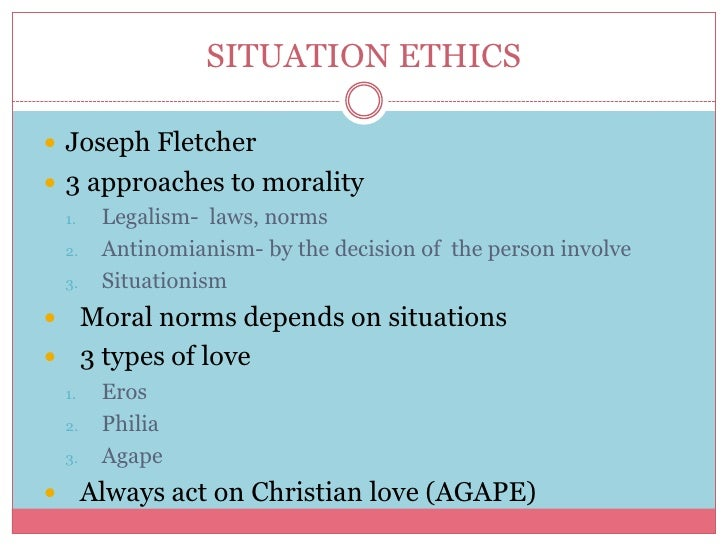 analysis joseph fletcher s situation ethics Situation ethics agrees that reason is the instrument of moral judgments, but disagrees that the good is to be discerned from the nature of things' fletcher's quotes: a) the situationalist follows a moral law or violates it according to love's need.