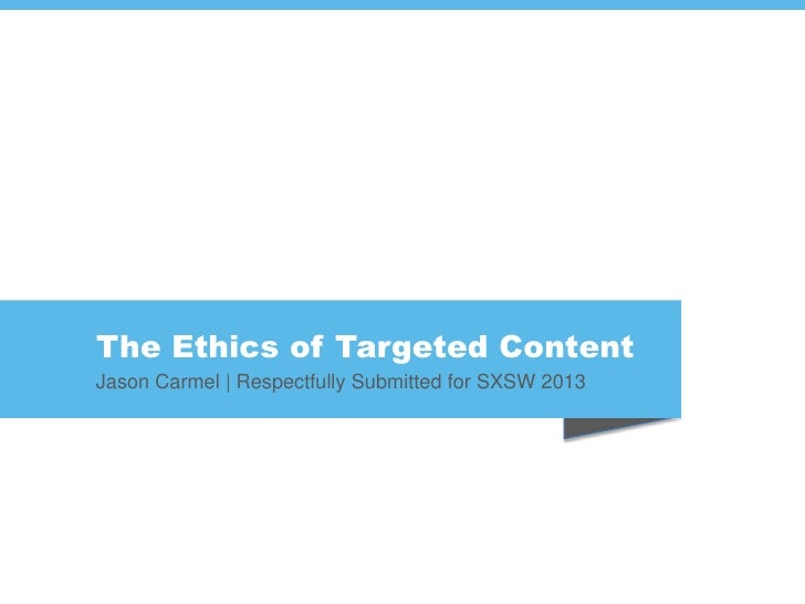 The Ethics of Targeted ContentJason Carmel | Respectfully Submitted for SXSW 2013