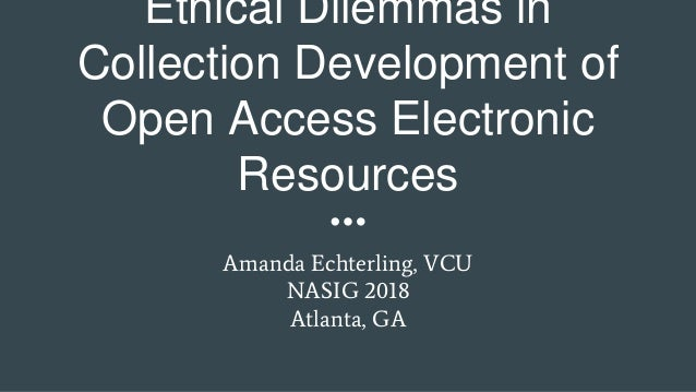 Ethical Dilemmas in Collection Development of Open Access Electronic Resources Amanda Echterling, VCU NASIG 2018 Atlanta, ...