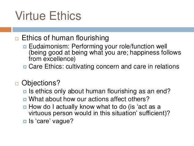 virtue ethics and ethics of care Objective: the aim of this paper is to consider the components of two moral theories – the ethics of virtue and the ethics of care – and their relationship to psychiatryconclusions: although both theories reflect fundamentally desirable human qualities, neither provides a comprehensive account of psychiatric ethics.