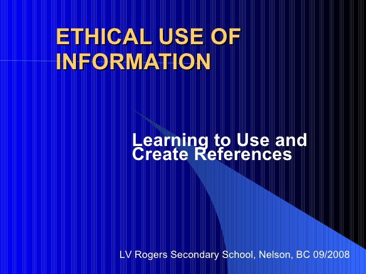 ETHICAL USE OF INFORMATION Learning to Use and Create References LV Rogers Secondary School, Nelson, BC 09/2008