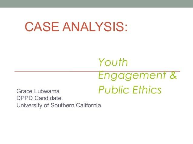 CASE ANALYSIS: Grace Lubwama DPPD Candidate University of Southern California Youth Engagement & Public Ethics