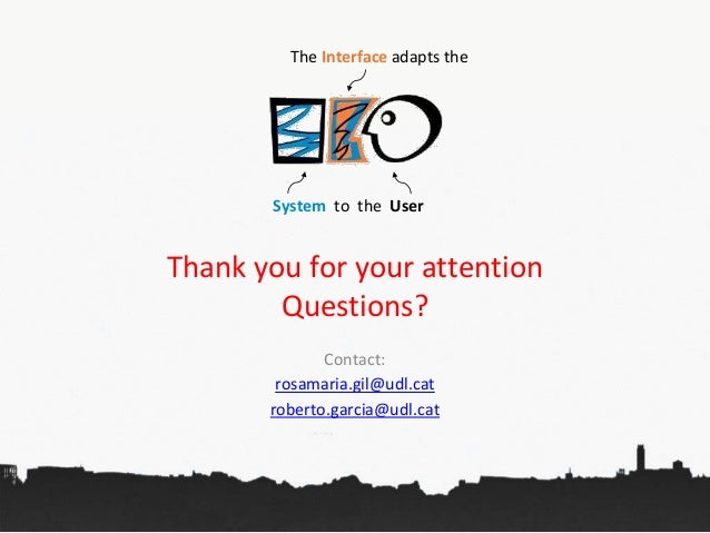 Thank you for your attention Questions? Contact: rosamaria.gil@udl.cat roberto.garcia@udl.cat The Interface adapts the Sys...