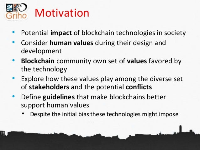 Motivation • Potential impact of blockchain technologies in society • Consider human values during their design and develo...