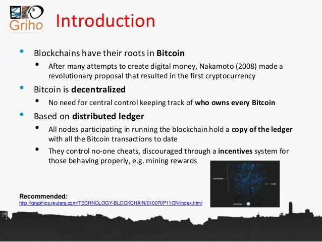 Introduction • Blockchains have their roots in Bitcoin • After many attempts to create digital money, Nakamoto (2008) made...