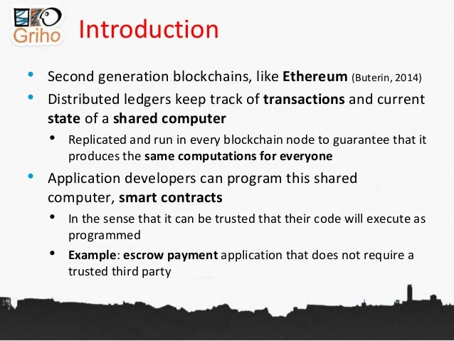 Introduction • Second generation blockchains, like Ethereum (Buterin, 2014) • Distributed ledgers keep track of transactio...