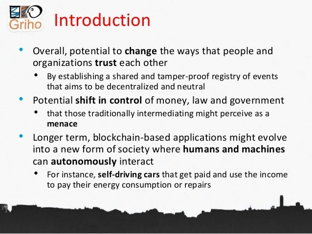 Introduction • Overall, potential to change the ways that people and organizations trust each other • By establishing a sh...