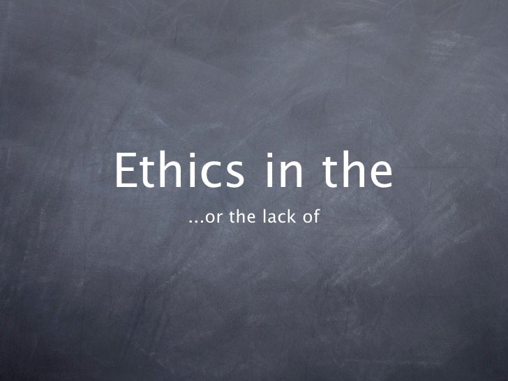 Ethics in the    ...or the lack of
