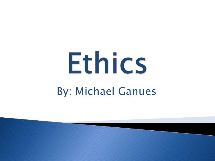 Ethics<br />By: Michael Ganues<br />