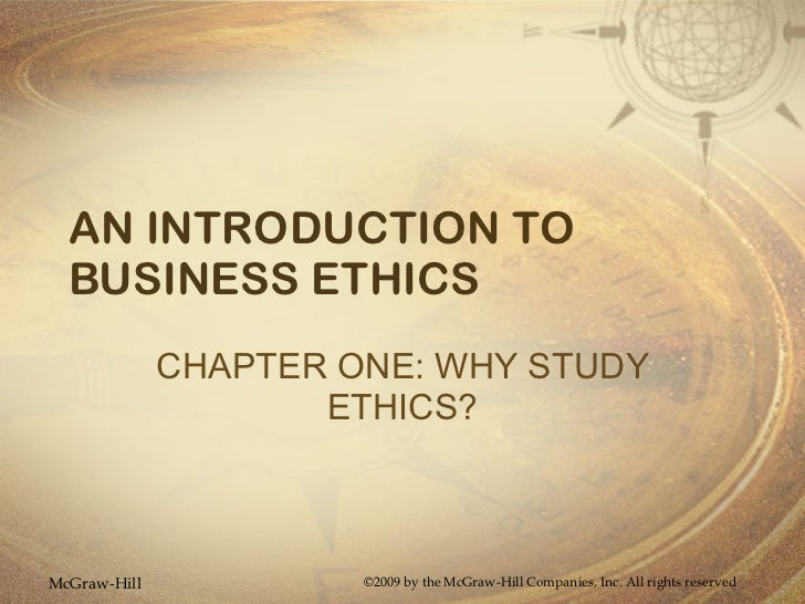 AN INTRODUCTION TO BUSINESS ETHICS CHAPTER ONE: WHY STUDY ETHICS? McGraw-Hill ©2009 by the McGraw-Hill Companies, Inc. All...
