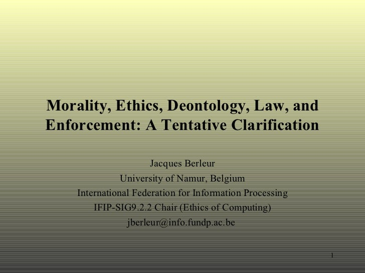 Morality, Ethics, Deontology, Law, and Enforcement: A Tentative Clarification Jacques Berleur University of Namur, Belgium...
