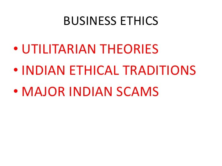 BUSINESS ETHICS• UTILITARIAN THEORIES• INDIAN ETHICAL TRADITIONS• MAJOR INDIAN SCAMS