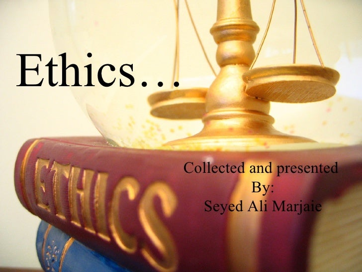Ethics… Collected and presented By: Seyed Ali Marjaie