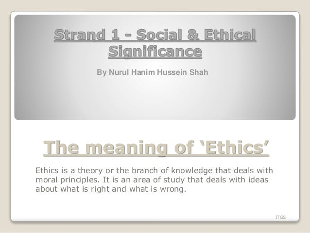 The meaning of 'Ethics' Ethics is a theory or the branch of knowledge that deals with moral principles. It is an area of s...