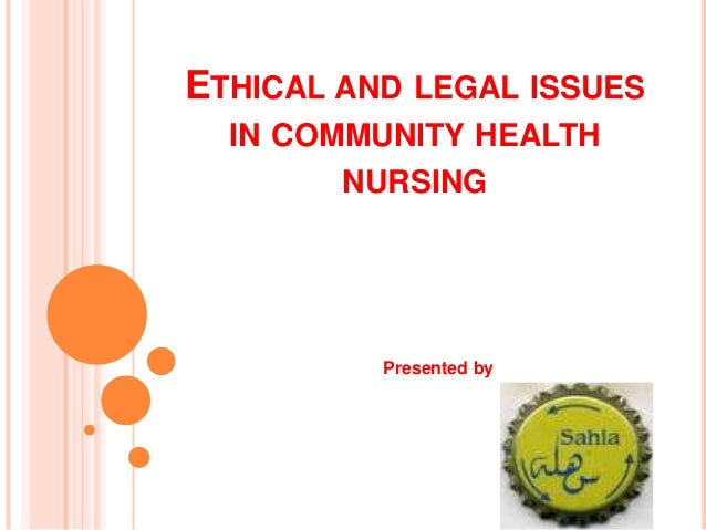 ETHICAL AND LEGAL ISSUES IN COMMUNITY HEALTH NURSING Presented by