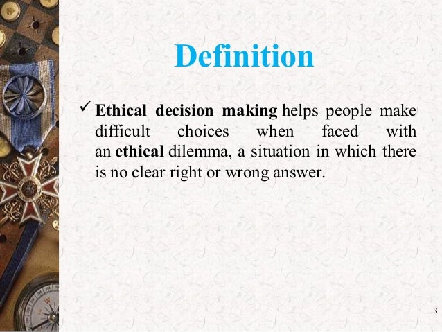 a definition of ethical decision making Examine the language euphemisms that hide ethics from the decision maker   by not forcing us to define what we are doing as representative of who we are.