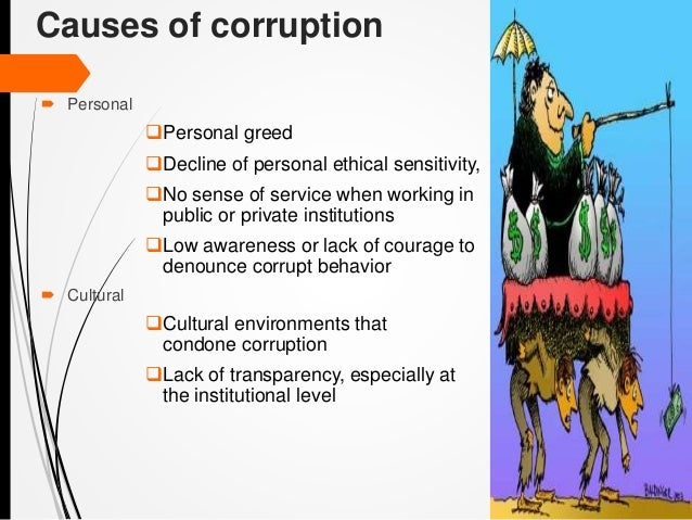 causes of corruption Corruption and economic development  corruption is a complex phenomenon its roots lie deep in bureaucratic and political institutions, and its effect on development varies with country conditions  what are the causes of corruption the causes of corruption are always contextual, rooted in a country's policies, bureaucratic traditions.