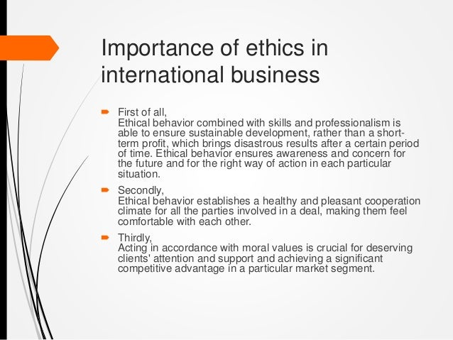 the importance of ethics in business Setting aside virtue and deontological ethics and looking at it from purely the standpoint of consequentialism, i would suggest two answers: 1 it's efficient 2.