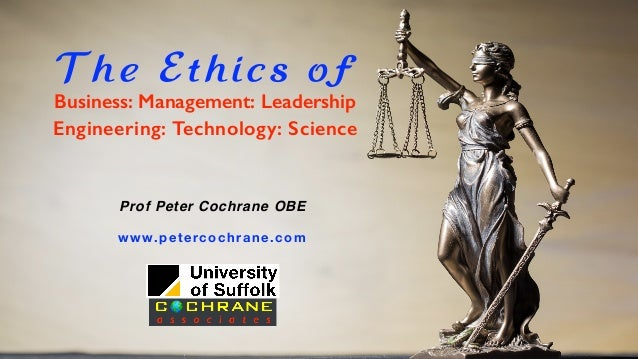 The Ethics of Engineering: Technology: Science Business: Management: Leadership Prof Peter Cochrane OBE www.petercochrane....