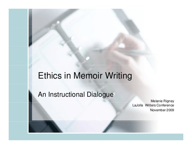 Ethics in Memoir Writing An Instructional Dialogue Melanie Rigney g y LaJolla Writers Conference November 2009