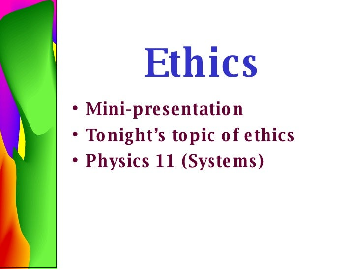 Ethics <ul><li>Mini-presentation </li></ul><ul><li>Tonight's topic of ethics </li></ul><ul><li>Physics 11 (Systems) </li><...