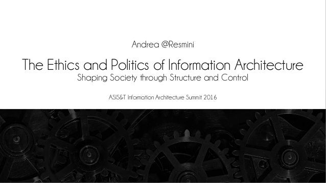 The Ethics and Politics of Information Architecture Shaping Society through Structure and Control Andrea @Resmini ASIS&T I...